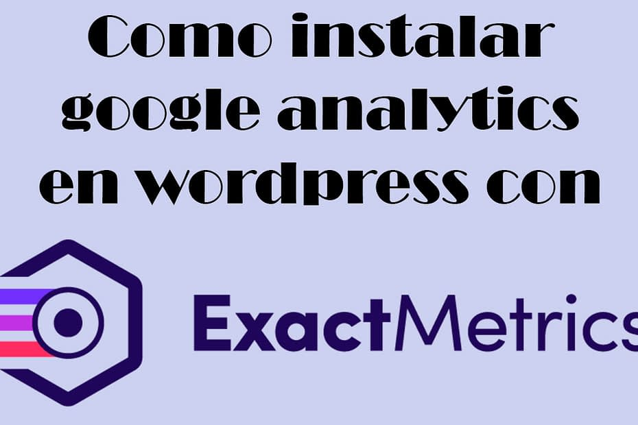 Como instalar google analytics en wordpress con exactmetrics